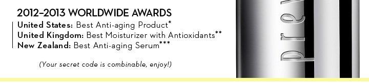 2012-2013 WORLDWIDE AWARDS. United States: Best Anti-aging Product* United Kingdom: Best Moisturizer with Antioxidants** New Zealand: Best Anti-aging Serum*** (Your secret code is combinable, enjoy!)