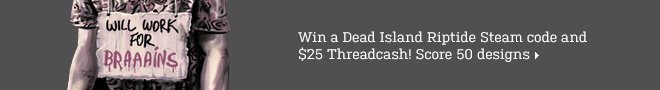 Win a Dead Island Riptide Steam code and $25 Threadcash. Score 50 designs.