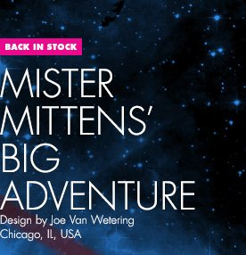 Back in Stock - Mister Mittens' Big Adventure - Design by Joe Van Wetering / Chicago, IL, USA