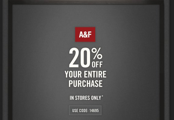 A&F          20% OFF     YOUR ENTIRE     PURCHASE          IN STORES ONLY*          USE CODE: 14695