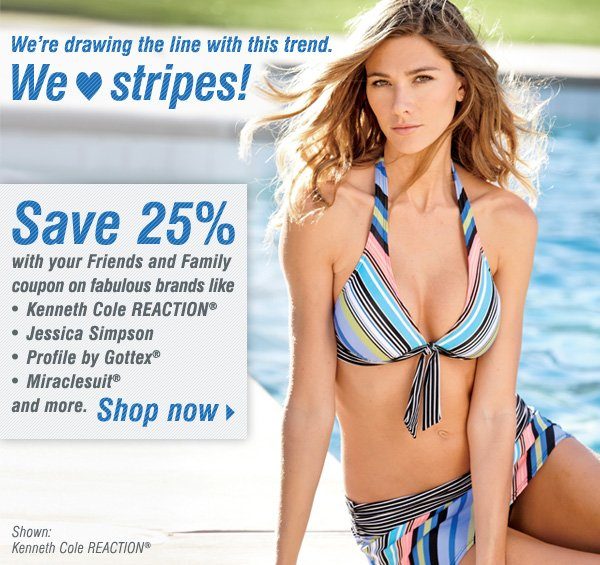 We're drawing the line with this trend. We love stripes! Save 25% with your Friends and Family coupon on fabulous brands like Kenneth Cole REACTION®, Jessica Simpson, Profile by Gottex®, Miraclesuit® and more. Shop now.