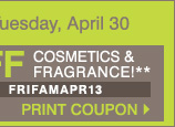 Friends and Family! Now through Tuesday, April 30. Take an extra 25% off with virtually NO EXCLUSIONS. Extra 10% off cosmetics and fragrance!** Print coupon.