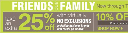 Friends and Family! Now through Tuesday, April 30. Take an extra 25% off with virtually NO EXCLUSIONS. Extra 10% off cosmetics and fragrance!** Shop now.