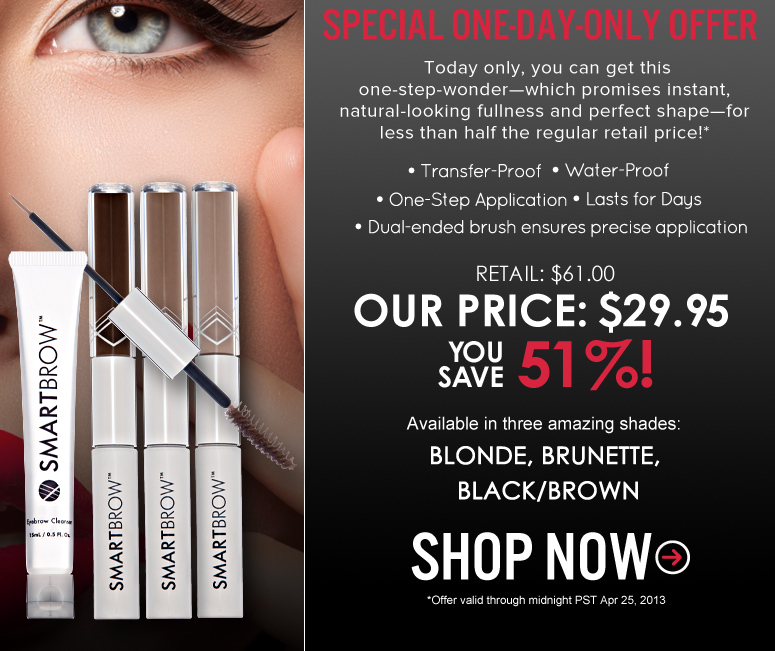 Special One-day-only offer. Today only, you can get this one-step-wonder—which promises instant, natural-looking fullness and perfect shape—for less than half the regular retail price!* Transfer-Proof Water Proof one step application last for days dual-ended brush ensures precise application Retail: $61.00 Our Price: $29.95 You save 51% Available in three amazing shades: Blonde, Brunette, Black/Brown Shop Now *Offer valid through midnight PSt Apr 25,2013