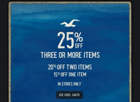 25% OFF THREE OR MORE ITEMS 20% OFF TWO ITEMS 15% OFF ONE ITEM IN STORES ONLY* USE CODE:34670