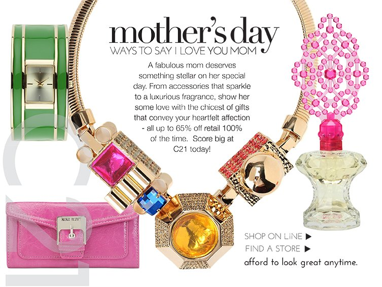 A fabulous mom deserves something stellar on her special day. From accessories that sparkle to a luxurious fragrance, show her some love with the chicest of gifts that convey your heartfelt affection - all   up to 65% off retail 100% of the time. Score big at C21 today