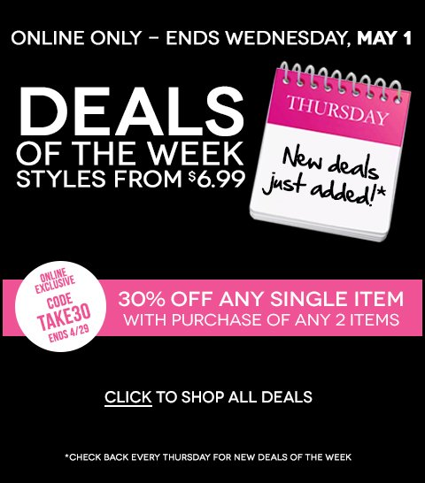 ONLINE NOW! New Deals of the Week - Styles from $6.99! Plus, 30% off any single item with the purchase of 2+ items. Code TAKE30 - Hurry, ends April 29