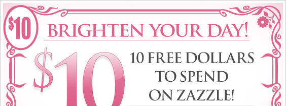 Brighten Your day! 10 Free Dollars to Spend on Zazzle!