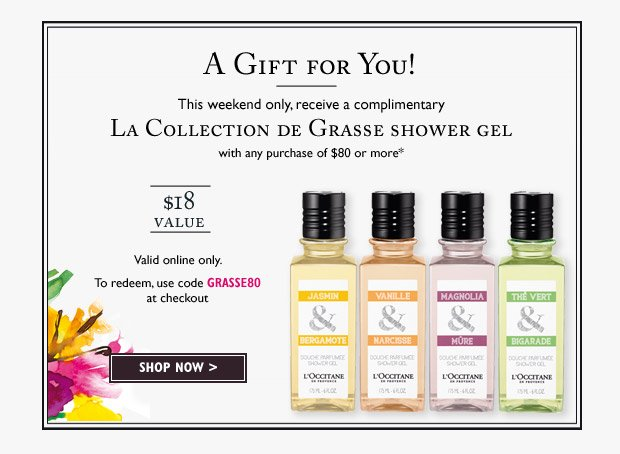This weekend only, receive a complimentary La Collection de Grasse shower gel with any purchase of $80 or more* $18 Value Valid online only.  Use code GRASSE80 at checkout.