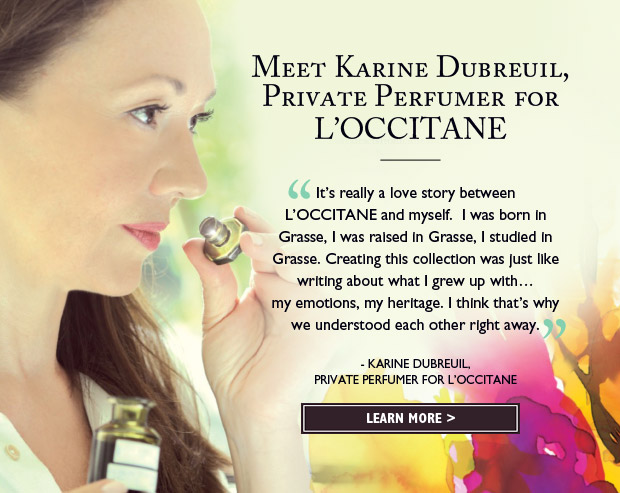 It's really a love story between L'OCCITANE and myself.  I was born in Grasse, I was raised in Grasse, I studied in Grasse.  Creating this collection was just like writing about what I grew up with my emotions, my heritage.  I think that's why we understood each other right away. - KARINE DUBREUIL, PRIVATE PERFUMER FOR L'OCCITANE