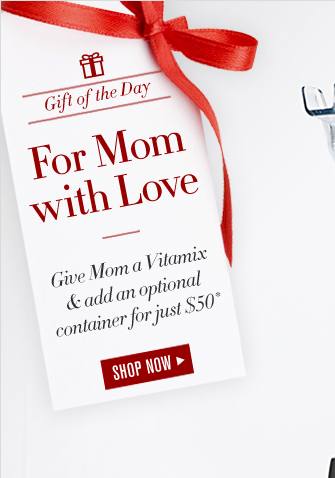 Gift of the Day -- For Mom with Love -- Give Mom a Vitamix & add an optional container for just $50* -- SHOP NOW -- Because she'd never get it for herself.