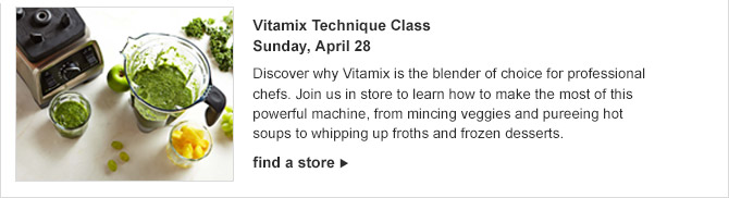 Vitamix Technique Class -- Sunday, April 28 -- Discover why Vitamix is the blender of choice for professional chefs. Join us in store to learn how to make the most of this powerful machine, from mincing veggies and pureeing hot soups to whipping up froths and frozen desserts. -- find a store