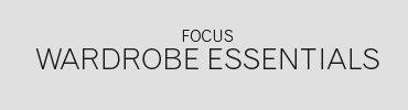 Focus | Wardrobe Essentials