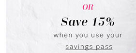 OR Save 15% when you use your savings pass