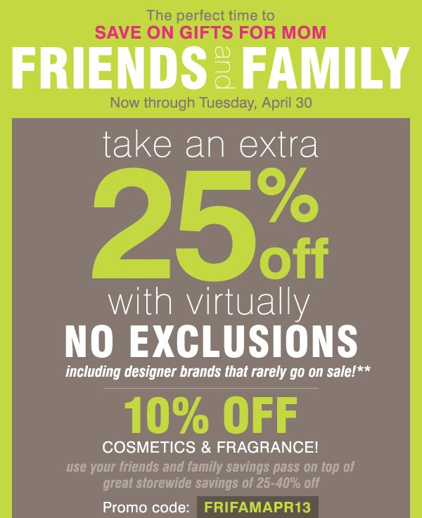 The perfect time to SAVE ON GIFTS FOR MOM! FRIENDS and FAMILY take an extra 25% off with virtually no exclusions, including designer brands that rarely go on sale!** 10% off cosmetics & fragrance!