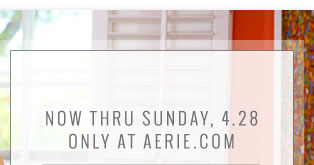 Now Thru Sunday, 4.28 Only At Aerie.com