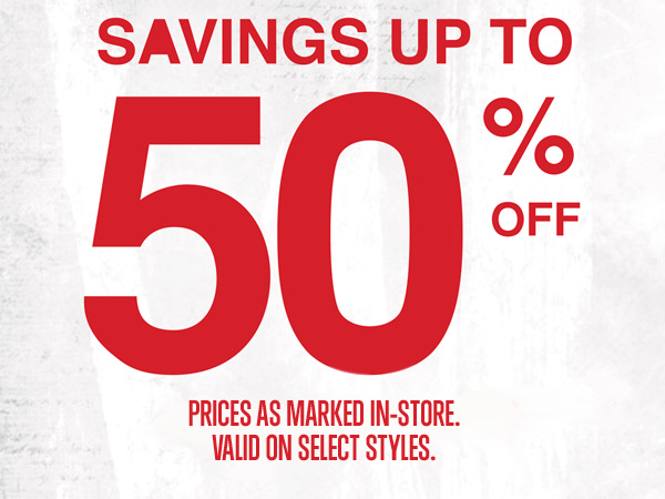 SAVINGS UP TO 50% OFF | PRICES AS MARKED IN-STORE. | VALID ON SELECT STYLES.