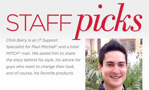 Staff Picks. Chris Barry is an IT Support Specialist for Paul Mitchell(r) and a total MITCH(r) man. We asked him to share the story behind his style, his advice for guys who want to change their look, and of course, his favorite products.