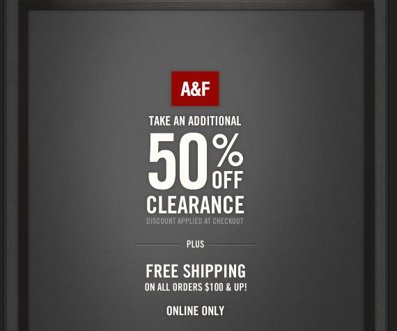 A&F          TAKE AN ADDITIONAL     50% OFF     CLEARANCE     DISCOUNT APPLIED AT CHECKOUT          PLUS          FREE SHIPPING     ON ALL ORDERS $100 & UP!          ONLINE ONLY