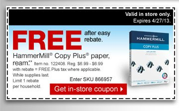 Free  after easy rebate. Hammermill Copy Plus paper, ream.** Item no. 122408.  Reg. $6.99 - $6.99 with rebate = free. Plus tax where applicable. While  supplies last. Limit 1 rebate per household. Enter SKU 866957. Get  in-store coupon. Valid in store only. Expires 4/27/13.