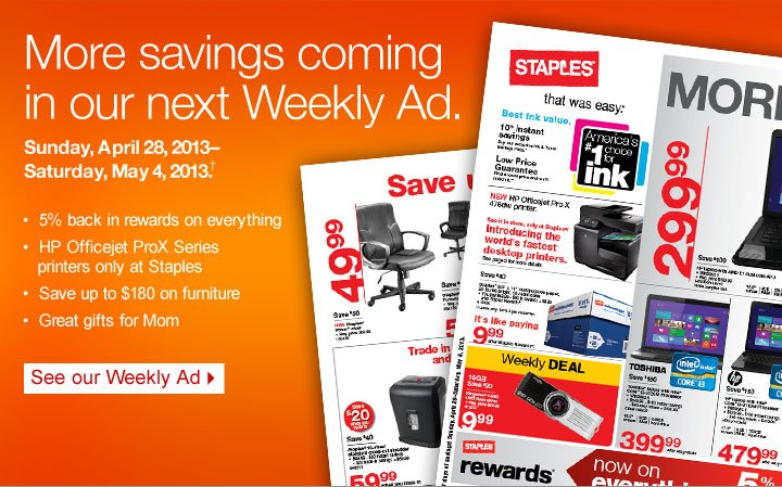 More  savings coming in our next Weekly Ad. Sunday, April 28, 2013-Saturday,  May 4, 2013.† 5% back in rewards on everything. HP Officejet ProX  Series printers only at Staples. Save up to $180 on furniture. Great  gifts for mom. See our Weekly Ad.