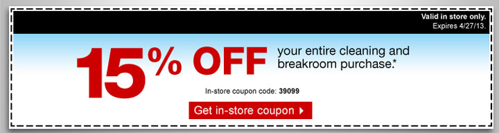 15% off  your entire cleaning and breakroom purchase.* In-store coupon code:  39099. Get in-store coupon. Valid in store only. Expires  4/27/13.