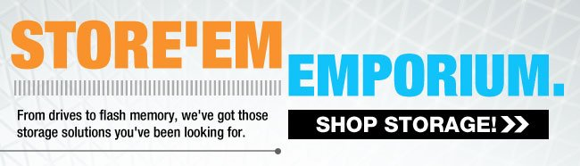 STORE'EM EMPORIUM. From drives for flash memory, we've got those storage solutions you've been looking for. SHOP STORAGE!