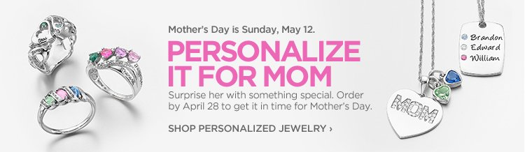 Mother's Day is Sunday, May 12. PERSONALIZE IT FOR MOM | Suprise  her with something special. Order by April 28 to get it in time for  Mother's Day. SHOP PERSONALIZED JEWELRY›