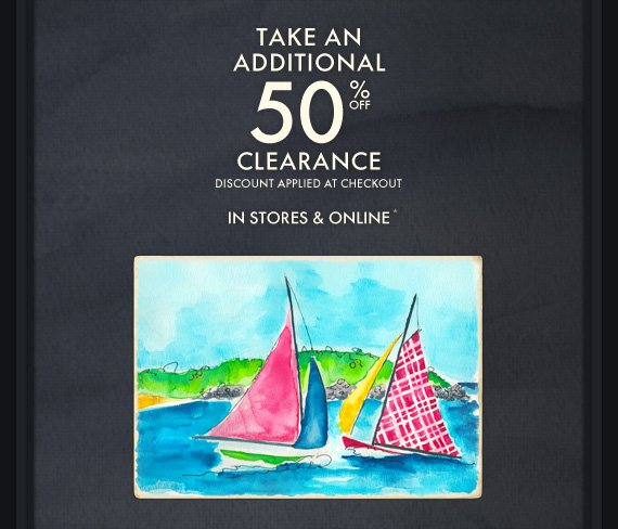 TAKE AN ADDITIONAL 50% OFF CLEARANCE DISCOUNT APPLIED AT CHECKOUT IN STORES & ONLINE*