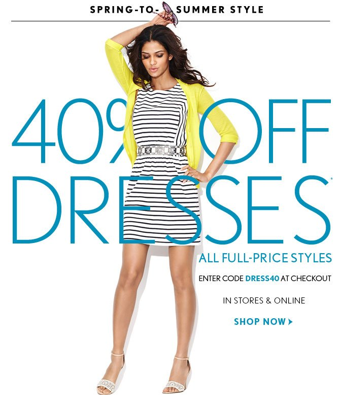SPRING–TO–SUMMER STYLE  40% OFF  DRESSES* ALL FULL–PRICE STYLES  ENTER CODE DRESS40 AT CHECKOUT  IN STORES & ONLINE  SHOP NOW