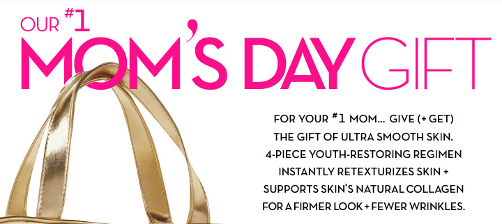 OUR #1 MOM'S DAY GIFT. FOR YOUR #1 MOM... GIVE (+GET) THE GIFT OF ULTRA SMOOTH SKIN. 4-PIECE YOUTH-RESTORING REGIMEN INSTANTLY RETEXTURIZES SKIN + SUPPORTS SKIN'S NATURAL COLLAGEN FOR A FIRMER LOOK + FEWER WRINKLES.