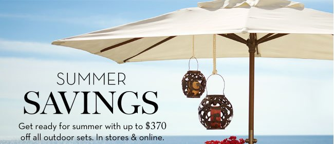 SUMMER ESSENTIALS - Get ready for summer with up to $370 off all outdoor sets. In stores & online.