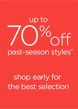up to 70% off past-season styles* shop early for the best selection
