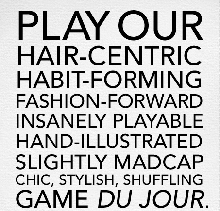 play our  hair-centric  habit-forming fashion-forward insanely playable hand-illustrated slightly madcap chic, stylish, shuffling  game du jour.