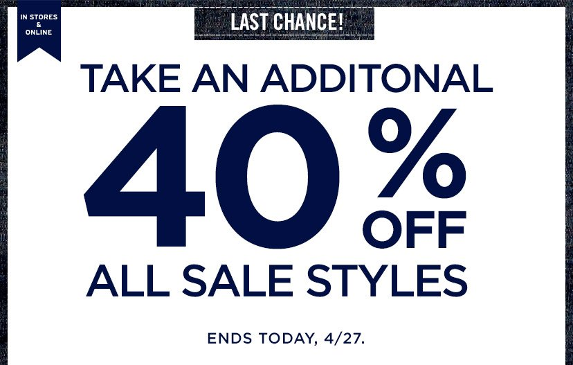 IN STORES & ONLINE | LAST CHANCE! | TAKE AN ADDITIONAL 40% OFF ALL SALE STYLES | ENDS TODAY, 4/27.