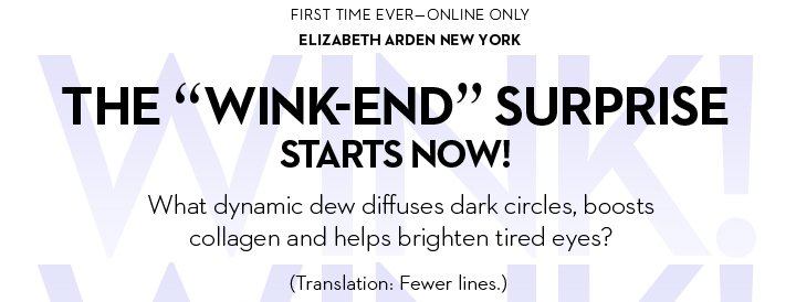 """FIRST EVER - ONLINE ONLY. ELIZABETH ARDEN NEW YORK. THE """"WINK-END"""" SURPRISE STARTS NOW! What dynamic dew diffuses dark circles, boosts collagen and helps brighten tired  eyes? (Translation: Fewer lines.)"""