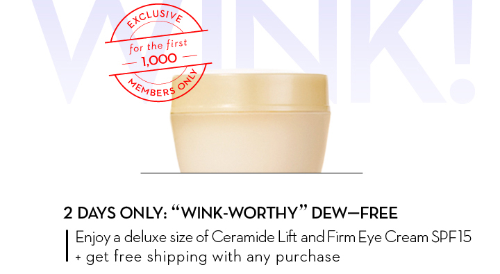 """EXCLUSIVE for the first 1,000 MEMBERS ONLY. 2 DAYS ONLY: """"WINK-WORTHY"""" DEW-FREE. Enjoy a deluxe size of Ceramide Lift and Firm Eye Cream SPF15 + get free shipping with any purchase."""