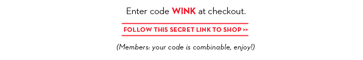 Enter code WINK at checkout. FOLLOW THIS SECRET LINK TO SHOP. (Members: your code is combinable, enjoy!)