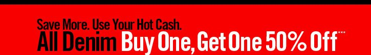 SAVE MORE. USE YOUR HOT CASH. ALL DENIM BUY ONE, GET ONE 50% OFF***