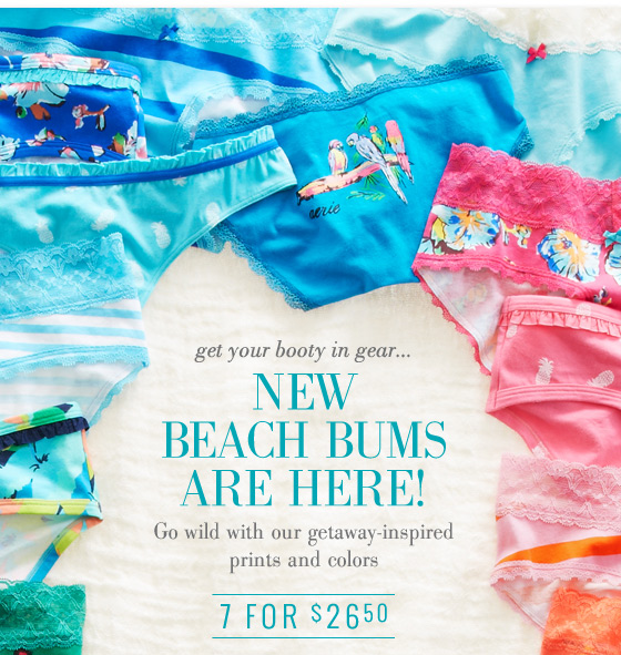 get your booty in gear... New Beach Bums Are Here! Go wild with our getaway-inspired prints and colors | 7 For $26.50