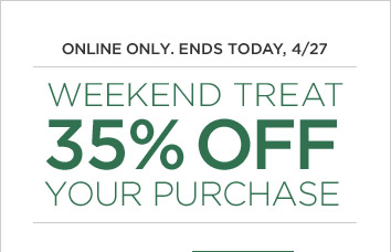 ONLINE ONLY. ENDS TODAY, 4/27 | WEEKEND TREAT 35% OFF YOUR PURCHASE