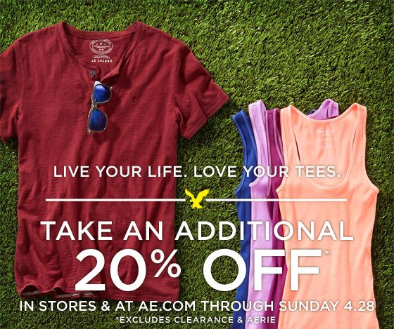 Live Your Life. Love Your Tees. | Take An Additional 20% Off* | In Stores & At AE.com Through Sunday 4.28 | *Excludes Clearance & Aerie