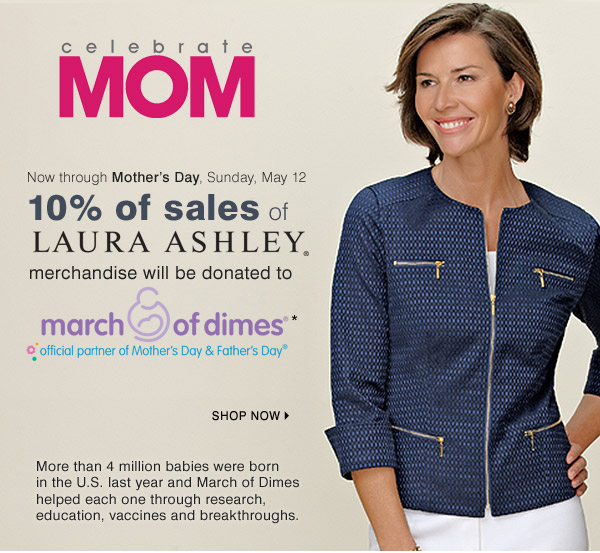 Celerate Mom Now through Mother's Day, Sunday, May 12 10% of sales of Laura Ashley® merchandise will be donated to march of dimes®* official partner of Mother's Day & Father's Day® Shop now. More than 4 million babies were born in the U.S. last year and March of Dimes helped each one through research, education, vaccines and breakthroughs.