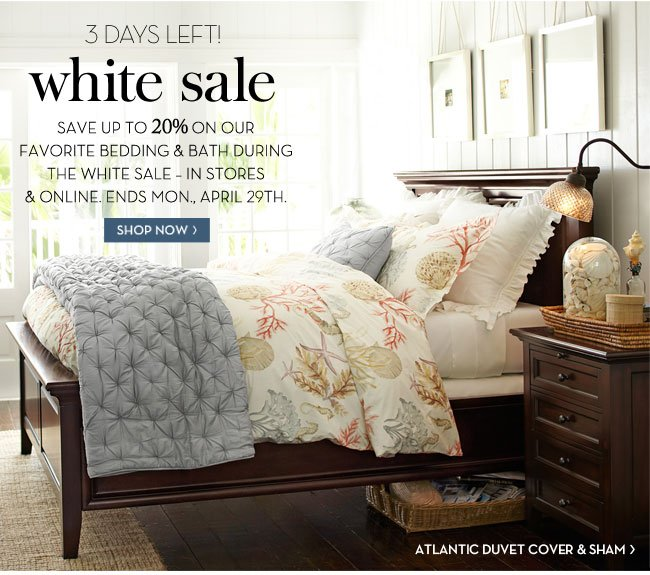3 DAYS LEFT! UP TO 20% OFF - SAVE UP TO 20% ON OUR FAVORITE BEDDING & BATH IN THE WHITE SALE - IN STORES & ONLINE. ENDS MON., APRIL 29TH