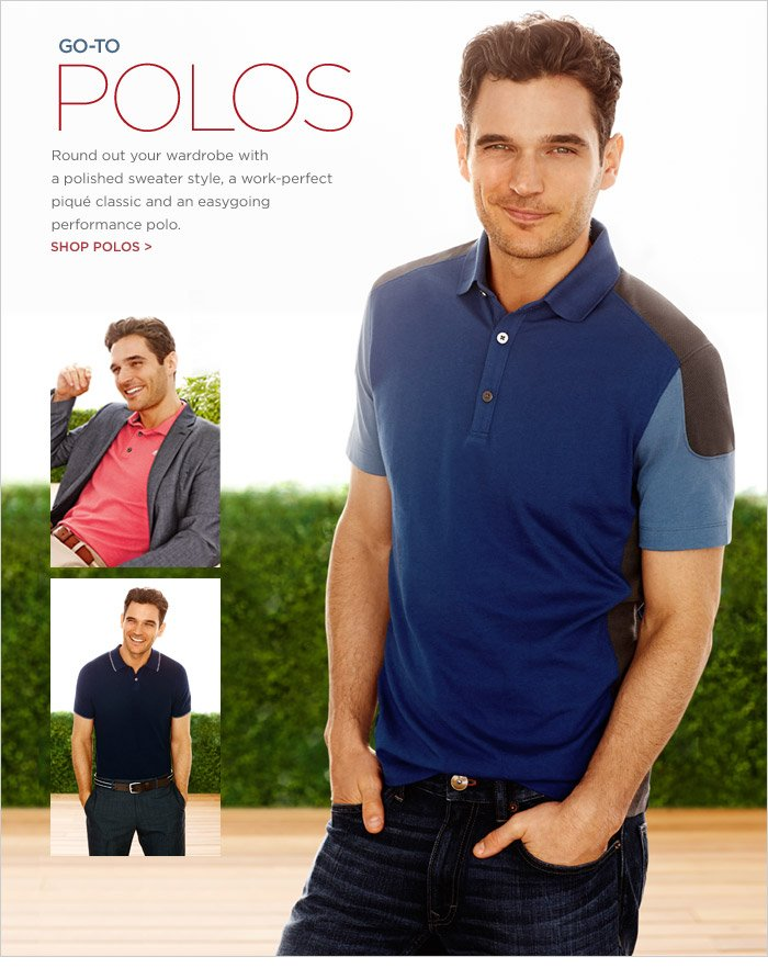 GO-TO POLOS | Round out your wardrobe with a polished sweater style, a work-perfect piqué classic and an easygoing  performance polo.  SHOP POLOS