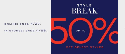 ONLINE: ENDS 4/27. IN STORES: ENDS 4/28. | STYLE BREAK | UP TO 50% OFF SELECT STYLES