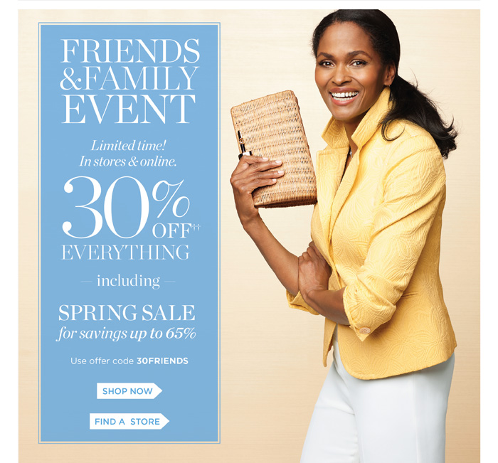 Friends and family event. Limited time! In stores and online. 30% off everything including spring sale for savings up to 65%. Use offer code 30FRIENDS. Shop now.