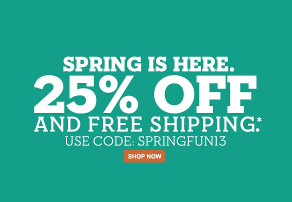 Spring is Here. 25% Off and Free Shipping.* Use Code: SPRINGFUN13. Shop Now