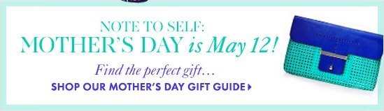 NOTE TO SELF: Mother's Day is May 12!Find the perfect gift...SHOP OUR MOTHER'S DAY GIFT GUIDE