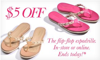 $5 OFF The flip-flop espadrille. In-store or online. Ends Today*